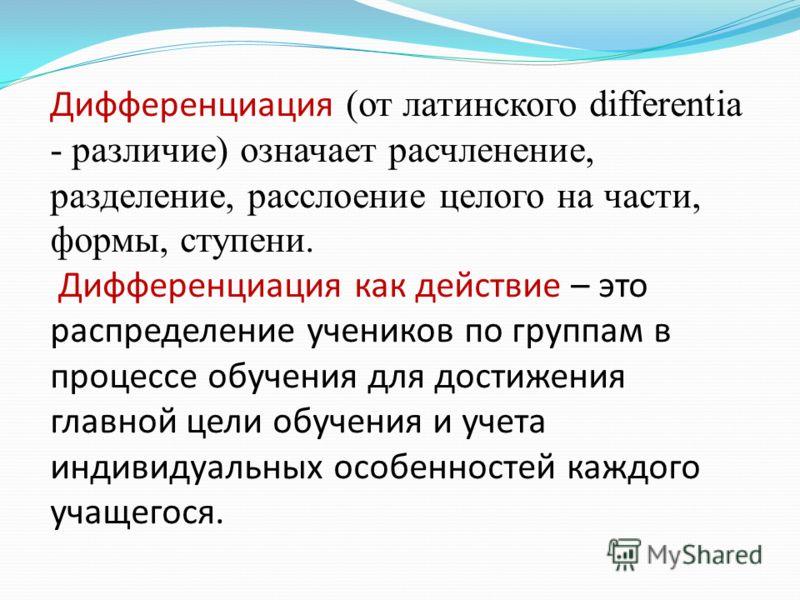 Дифференциация (от латинского differentia - различие) означает расчленение, разделение, расслоение целого на части, формы, ступени. Дифференциация как действие – это распределение учеников по группам в процессе обучения для достижения главной цели об