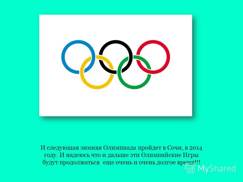 И следующая зимняя Олимпиада пройдет в Сочи, в 2014 году. И надеюсь что и дальше эти Олимпийские Игры будут продолжаться еще очень и очень долгое время!!!