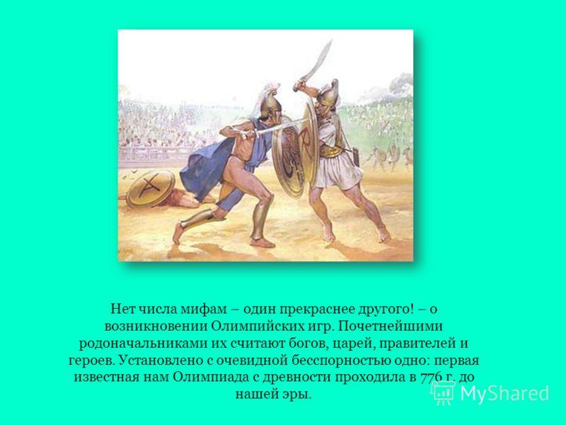 Нет числа мифам – один прекраснее другого! – о возникновении Олимпийских игр. Почетнейшими родоначальниками их считают богов, царей, правителей и героев. Установлено с очевидной бесспорностью одно: первая известная нам Олимпиада с древности проходила