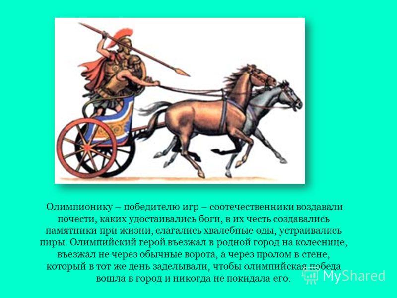 Олимпионику – победителю игр – соотечественники воздавали почести, каких удостаивались боги, в их честь создавались памятники при жизни, слагались хвалебные оды, устраивались пиры. Олимпийский герой въезжал в родной город на колеснице, въезжал не чер