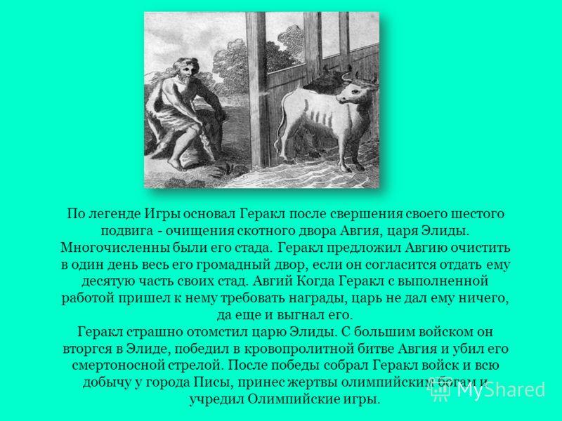 По легенде Игры основал Геракл после свершения своего шестого подвига - очищения скотного двора Авгия, царя Элиды. Многочисленны были его стада. Геракл предложил Авгию очистить в один день весь его громадный двор, если он согласится отдать ему десяту