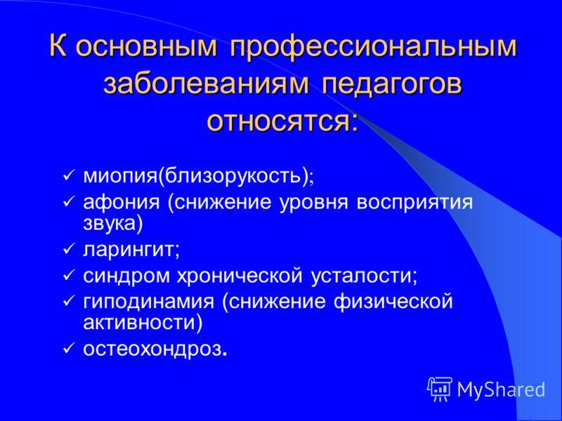 К основным профессиональным заболеваниям педагогов относятся: миопия(близорукость) ; афония (снижение уровня восприятия звука) ларингит; синдром хронической усталости; гиподинамия (снижение физической активности) остеохондроз.