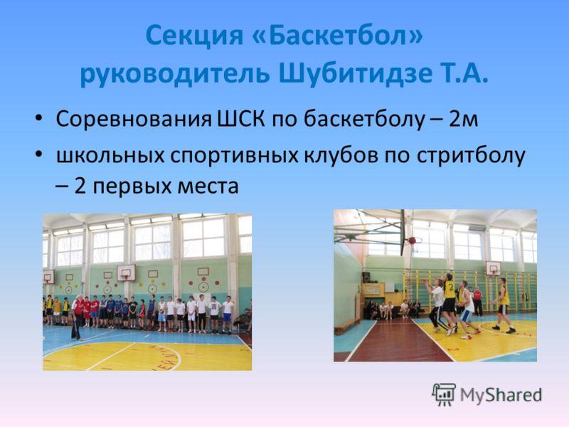 Секция «Баскетбол» руководитель Шубитидзе Т.А. Соревнования ШСК по баскетболу – 2м школьных спортивных клубов по стритболу – 2 первых места