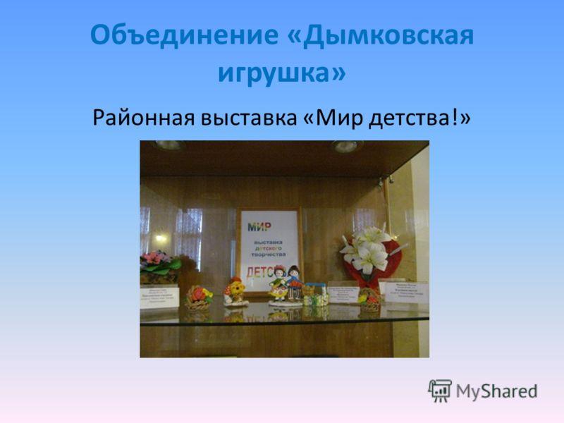 Объединение «Дымковская игрушка» Районная выставка «Мир детства!»