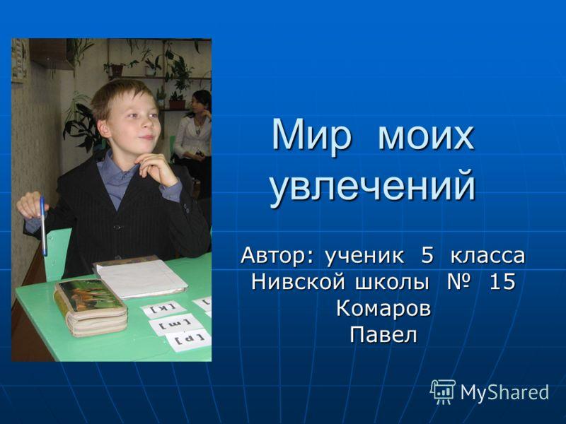 Мир моих увлечений Автор: ученик 5 класса Нивской школы 15 Комаров Павел
