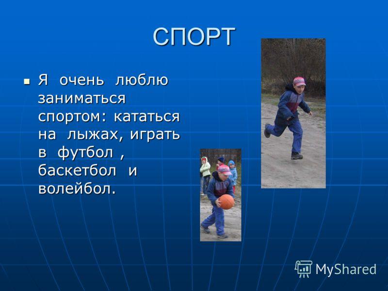 СПОРТ Я очень люблю заниматься спортом: кататься на лыжах, играть в футбол, баскетбол и волейбол. Я очень люблю заниматься спортом: кататься на лыжах, играть в футбол, баскетбол и волейбол.