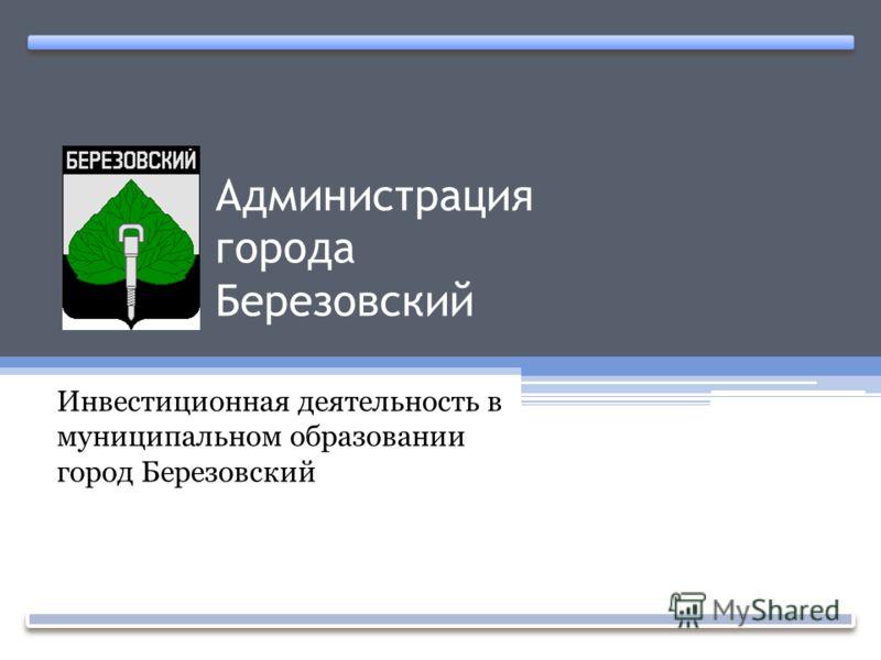 Администрация города Березовский Инвестиционная деятельность в муниципальном образовании город Березовский