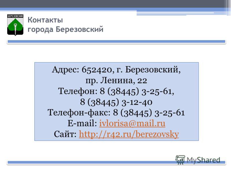 Контакты города Березовский Адрес: 652420, г. Березовский, пр. Ленина, 22 Телефон: 8 (38445) 3-25-61, 8 (38445) 3-12-40 Телефон-факс: 8 (38445) 3-25-61 E-mail: ivlorisa@mail.ruivlorisa@mail.ru Сайт: http://r42.ru/berezovskyhttp://r42.ru/berezovsky