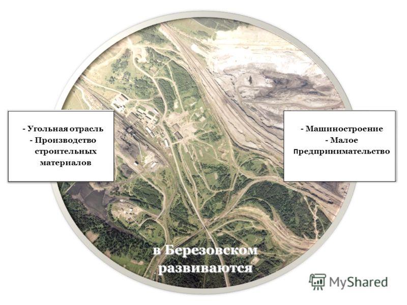 в Березовском развиваются - Машиностроение - Малое п редпринимательство - Угольная отрасль - Производство строительных материалов