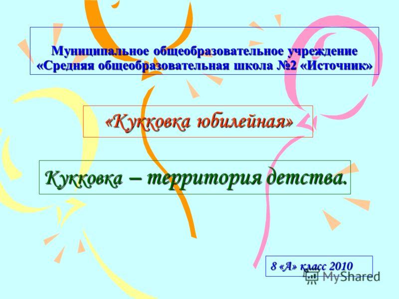 Муниципальное общеобразовательное учреждение «Средняя общеобразовательная школа 2 «Источник» «Кукковка юбилейная» 8 «А» класс 2010 Кукковка – территория детства.