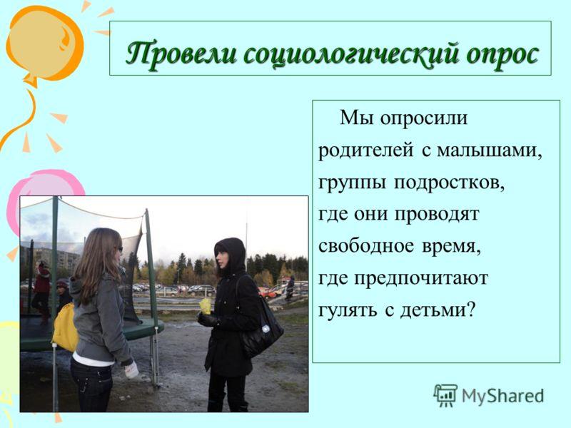 Провели социологический опрос Мы опросили родителей с малышами, группы подростков, где они проводят свободное время, где предпочитают гулять с детьми?