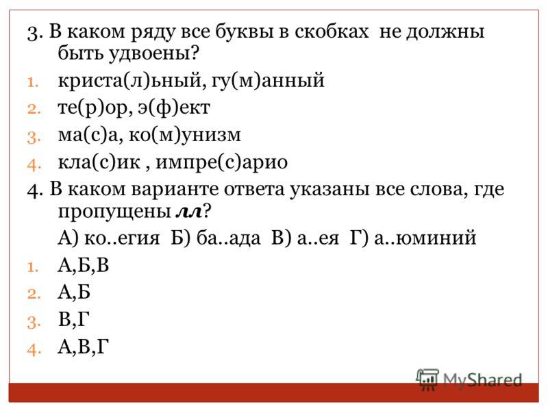 3. В каком ряду все буквы в скобках не должны быть удвоены? 1. криста(л)ьный, гу(м)анный 2. те(р)ор, э(ф)ект 3. ма(с)а, ко(м)унизм 4. кла(с)ик, импре(с)арио 4. В каком варианте ответа указаны все слова, где пропущены лл? А) ко..егия Б) ба..ада В) а..