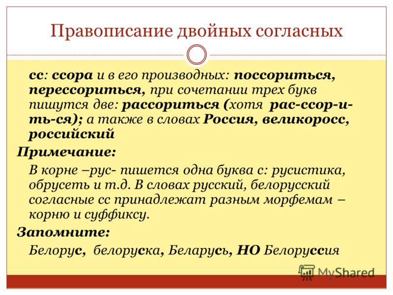 Правописание двойных согласных сс: ссора и в его производных: поссориться, перессориться, при сочетании трех букв пишутся две: рассориться (хотя рас-ссор-и- ть-ся); а также в словах Россия, великоросс, российский Примечание: В корне –рус- пишется одн