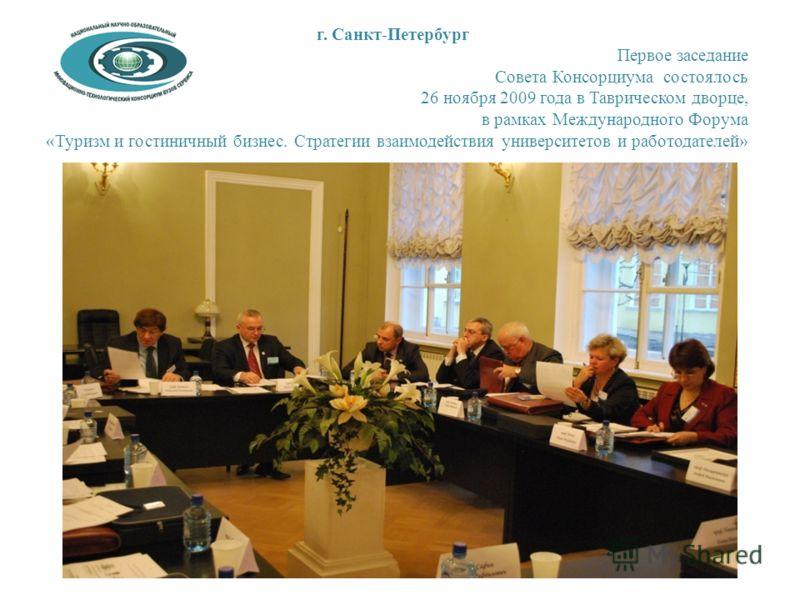 г. Санкт-Петербург Первое заседание Совета Консорциума состоялось 26 ноября 2009 года в Таврическом дворце, в рамках Международного Форума «Туризм и гостиничный бизнес. Стратегии взаимодействия университетов и работодателей»