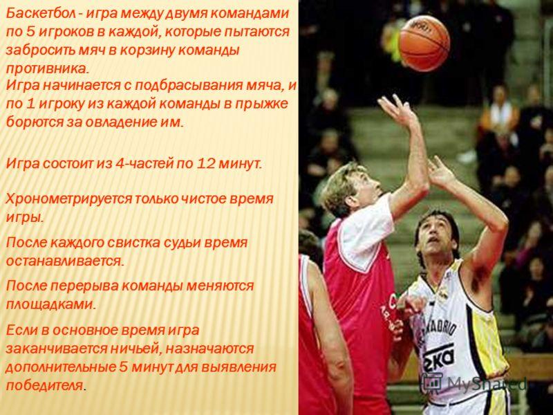 Баскетбол - игра между двумя командами по 5 игроков в каждой, которые пытаются забросить мяч в корзину команды противника. Игра начинается с подбрасывания мяча, и по 1 игроку из каждой команды в прыжке борются за овладение им. Игра состоит из 4-часте