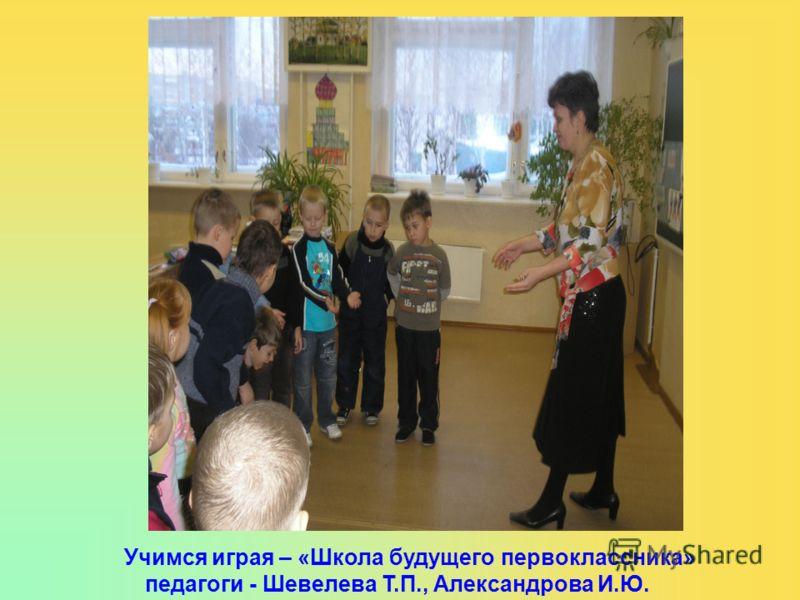 Учимся играя – «Школа будущего первоклассника» педагоги - Шевелева Т.П., Александрова И.Ю.
