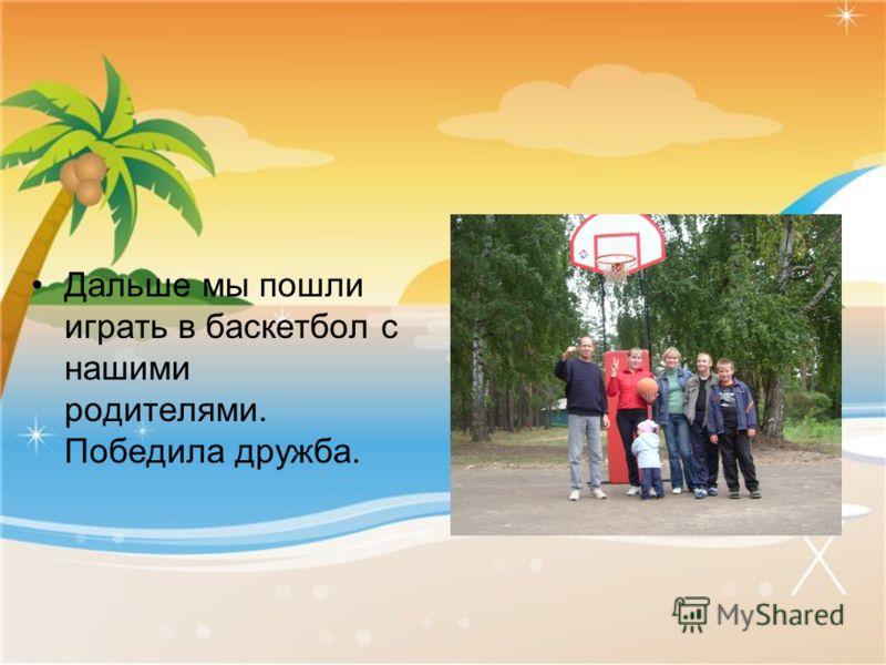 Дальше мы пошли играть в баскетбол с нашими родителями. Победила дружба.