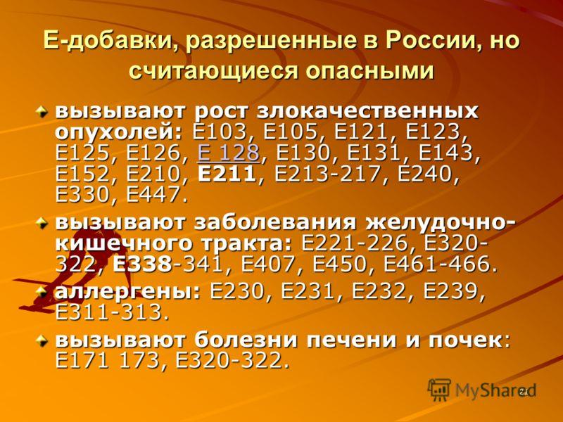 21 Е-добавки, разрешенные в России, но считающиеся опасными вызывают рост злокачественных опухолей: Е103, Е105, Е121, Е123, Е125, Е126, Е 128, Е130, Е131, Е143, Е152, Е210, Е211, Е213-217, Е240, Е330, Е447. Е 128Е 128 вызывают заболевания желудочно-