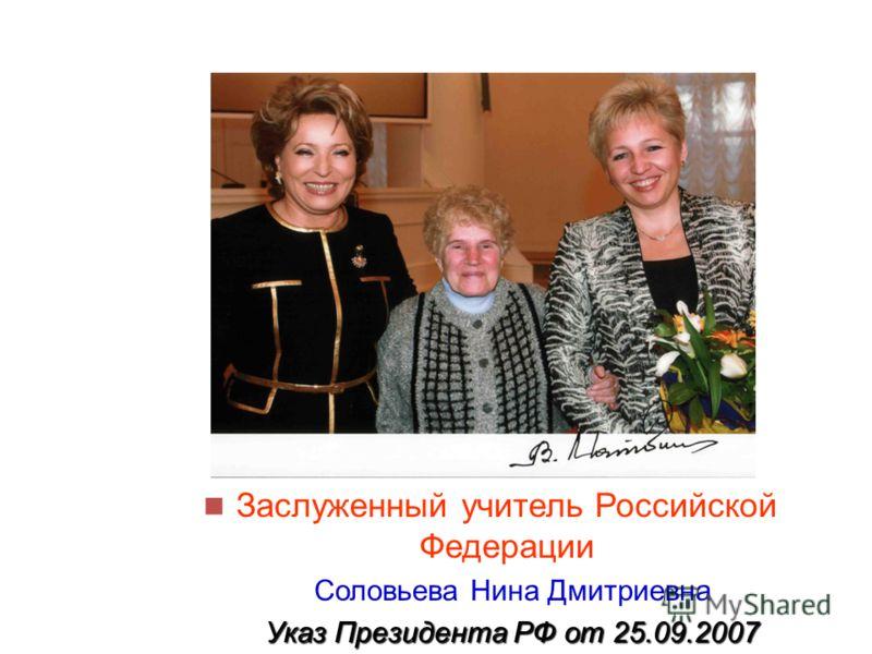 Заслуженный учитель Российской Федерации Соловьева Нина Дмитриевна Указ Президента РФ от 25.09.2007