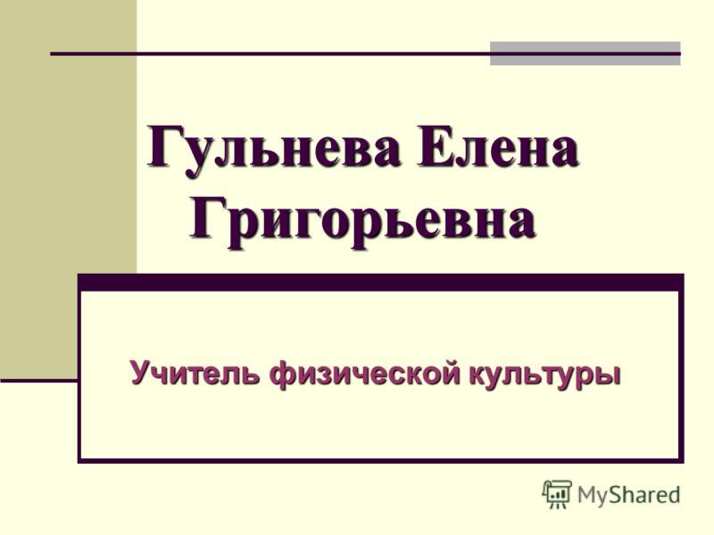 Гульнева Елена Григорьевна Учитель физической культуры