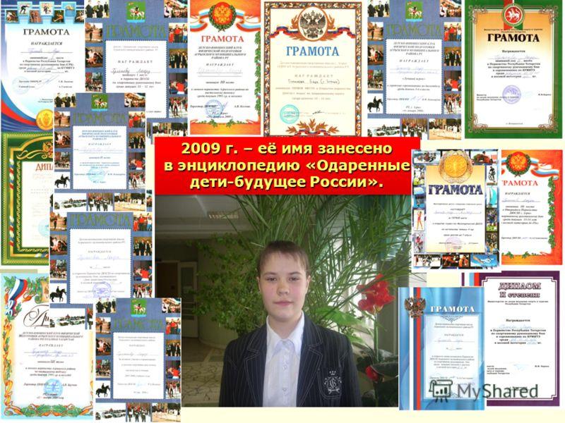 2009 г. – её имя занесено в энциклопедию «Одаренные дети-будущее России».