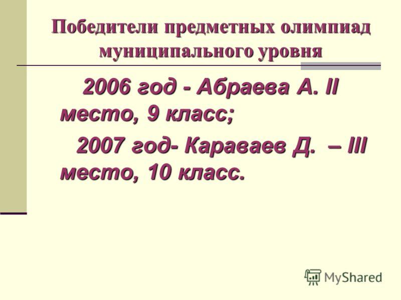 Победители предметных олимпиад муниципального уровня 2006 год - Абраева А. II место, 9 класс; 2007 год- Караваев Д. – III место, 10 класс. 2007 год- Караваев Д. – III место, 10 класс.