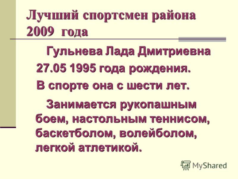 Лучший спортсмен района 2009 года Гульнева Лада Дмитриевна 27.05 1995 года рождения. 27.05 1995 года рождения. В спорте она с шести лет. В спорте она с шести лет. Занимается рукопашным боем, настольным теннисом, баскетболом, волейболом, легкой атлети