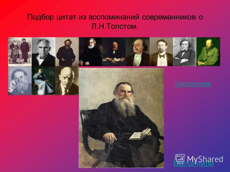 Подбор цитат из воспоминаний современников о Л.Н.Толстом. Заключение Выполнили