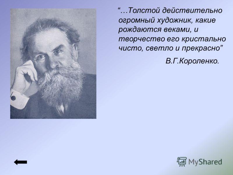 …Толстой действительно огромный художник, какие рождаются веками, и творчество его кристально чисто, светло и прекрасно В.Г.Короленко.