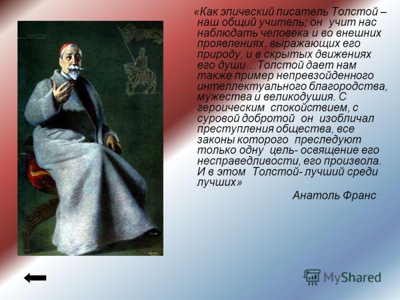 «Как эпический писатель Толстой – наш общий учитель; он учит нас наблюдать человека и во внешних проявлениях, выражающих его природу, и в скрытых движениях его души…Толстой дает нам также пример непревзойденного интеллектуального благородства, мужест