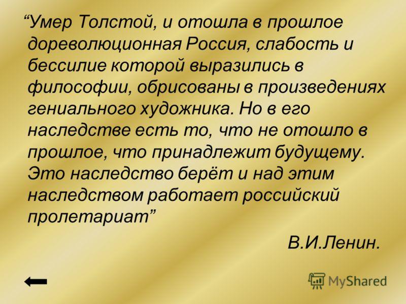Умер Толстой, и отошла в прошлое дореволюционная Россия, слабость и бессилие которой выразились в философии, обрисованы в произведениях гениального художника. Но в его наследстве есть то, что не отошло в прошлое, что принадлежит будущему. Это наследс