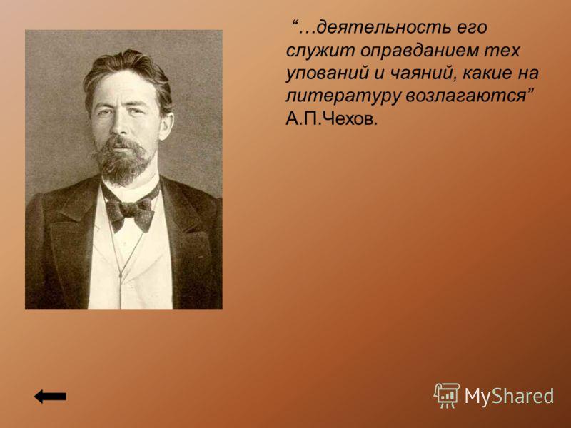 …деятельность его служит оправданием тех упований и чаяний, какие на литературу возлагаются А.П.Чехов.