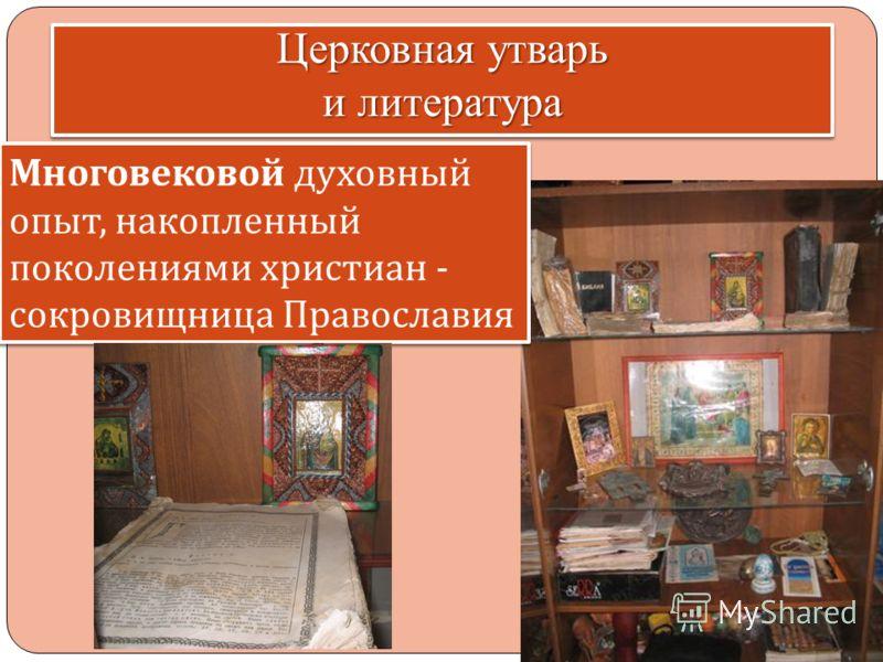 Церковная утварь и литература Многовековой духовный опыт, накопленный поколениями христиан - сокровищница Православия