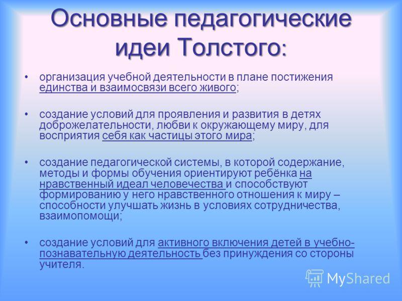 Основные педагогические идеи Толстого : организация учебной деятельности в плане постижения единства и взаимосвязи всего живого; создание условий для проявления и развития в детях доброжелательности, любви к окружающему миру, для восприятия себя как