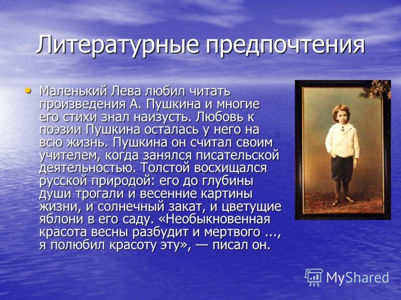 Литературные предпочтения Маленький Лева любил читать произведения А. Пушкина и многие его стихи знал наизусть. Любовь к поэзии Пушкина осталась у него на всю жизнь. Пушкина он считал своим учителем, когда занялся писательской деятельностью. Толстой
