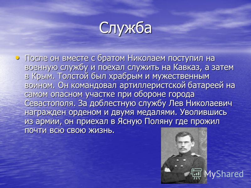 Служба После он вместе с братом Николаем поступил на военную службу и поехал служить на Кавказ, а затем в Крым. Толстой был храбрым и мужественным воином. Он командовал артиллеристской батареей на самом опасном участке при обороне города Севастополя.