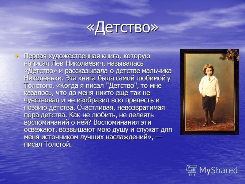 «Детство» Первая художественная книга, которую написал Лев Николаевич, называлась «Детство» и рассказывала о детстве мальчика Николеньки. Эта книга была самой любимой у Толстого. «Когда я писал