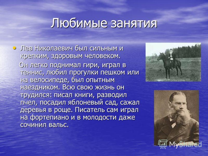 Любимые занятия Лев Николаевич был сильным и крепким, здоровым человеком. Лев Николаевич был сильным и крепким, здоровым человеком. Он легко поднимал гири, играл в теннис, любил прогулки пешком или на велосипеде, был опытным наездником. Всю свою жизн