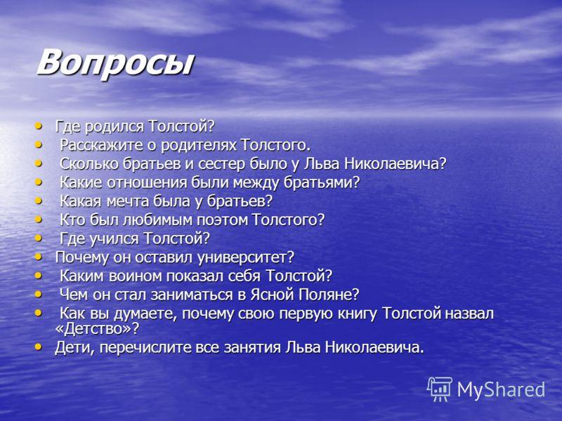 Вопросы Где родился Толстой? Где родился Толстой? Расскажите о родителях Толстого. Расскажите о родителях Толстого. Сколько братьев и сестер было у Льва Николаевича? Сколько братьев и сестер было у Льва Николаевича? Какие отношения были между братьям