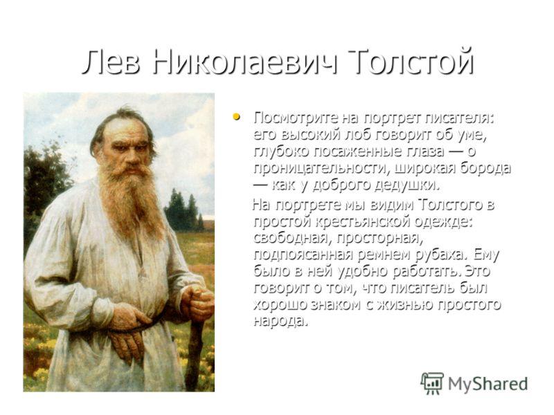Лев Николаевич Толстой Посмотрите на портрет писателя: его высокий лоб говорит об уме, глубоко посаженные глаза о проницательности, широкая борода как у доброго дедушки. Посмотрите на портрет писателя: его высокий лоб говорит об уме, глубоко посаженн