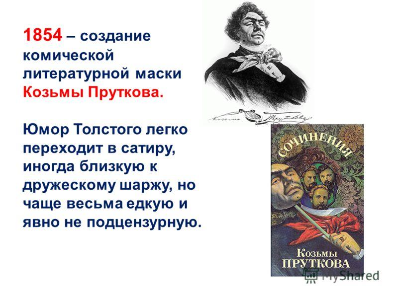 1854 – создание комической литературной маски Козьмы Пруткова. Юмор Толстого легко переходит в сатиру, иногда близкую к дружескому шаржу, но чаще весьма едкую и явно не подцензурную.