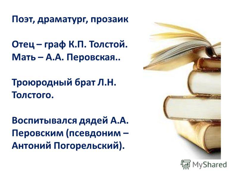 Поэт, драматург, прозаик Отец – граф К.П. Толстой. Мать – А.А. Перовская.. Троюродный брат Л.Н. Толстого. Воспитывался дядей А.А. Перовским (псевдоним – Антоний Погорельский).