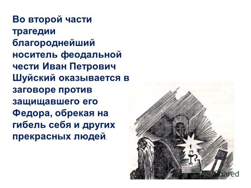 Во второй части трагедии благороднейший носитель феодальной чести Иван Петрович Шуйский оказывается в заговоре против защищавшего его Федора, обрекая на гибель себя и других прекрасных людей.