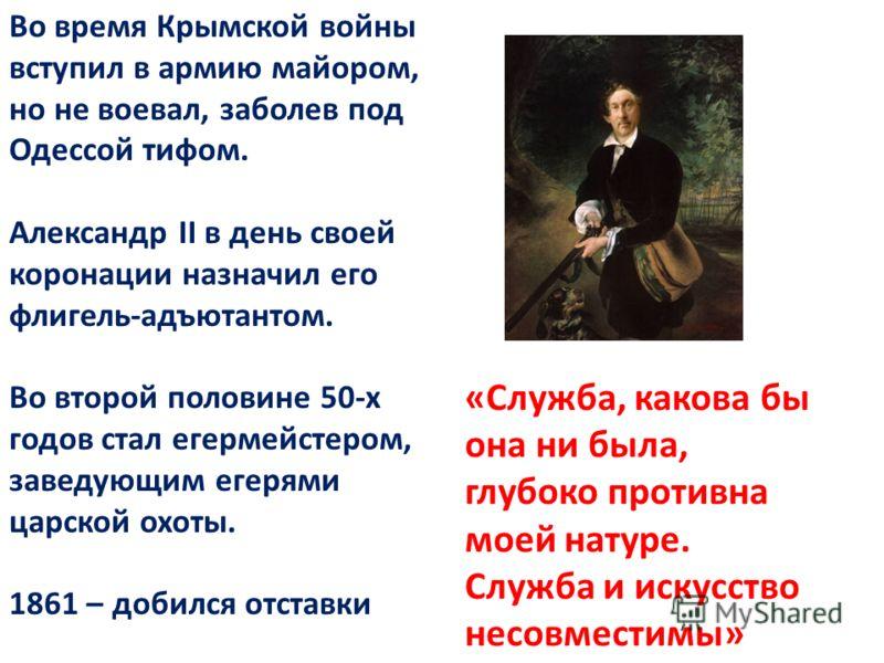 Во время Крымской войны вступил в армию майором, но не воевал, заболев под Одессой тифом. Александр II в день своей коронации назначил его флигель-адъютантом. Во второй половине 50-х годов стал егермейстером, заведующим егерями царской охоты. 1861 –