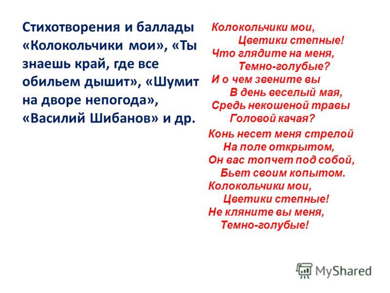 Стихотворения и баллады «Колокольчики мои», «Ты знаешь край, где все обильем дышит», «Шумит на дворе непогода», «Василий Шибанов» и др. Колокольчики мои, Цветики степные! Что глядите на меня, Темно-голубые? И о чем звените вы В день веселый мая, Сред