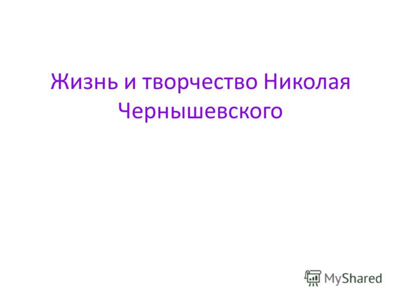 Жизнь и творчество Николая Чернышевского