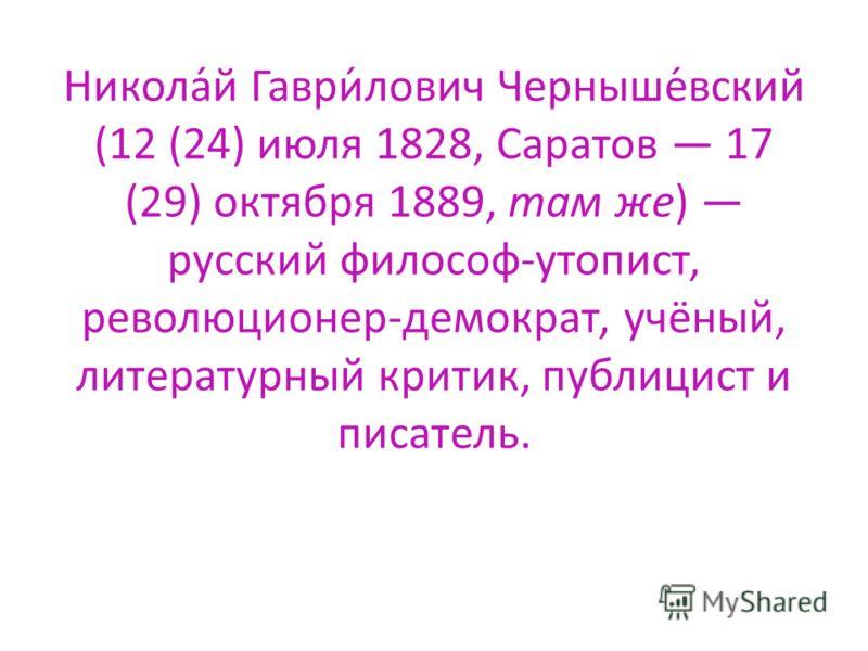 Никола́й Гаври́лович Черныше́вский (12 (24) июля 1828, Саратов 17 (29) октября 1889, там же) русский философ-утопист, революционер-демократ, учёный, литературный критик, публицист и писатель.