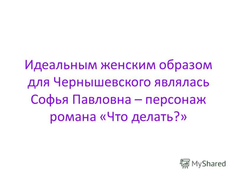 Идеальным женским образом для Чернышевского являлась Софья Павловна – персонаж романа «Что делать?»