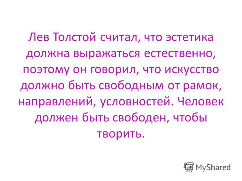 Лев Толстой считал, что эстетика должна выражаться естественно, поэтому он говорил, что искусство должно быть свободным от рамок, направлений, условностей. Человек должен быть свободен, чтобы творить.
