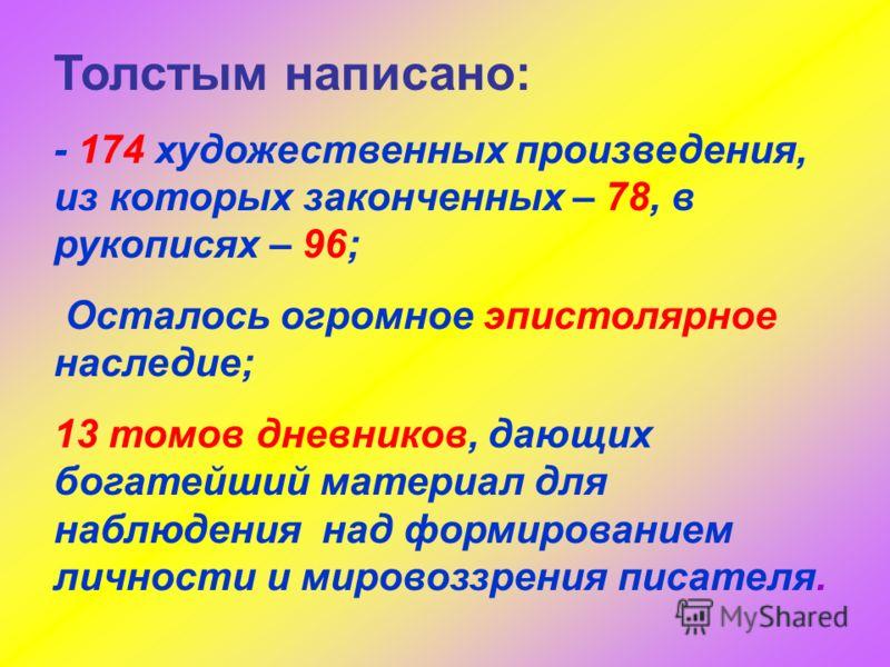 Толстым написано: - 174 художественных произведения, из которых законченных – 78, в рукописях – 96; Осталось огромное эпистолярное наследие; 13 томов дневников, дающих богатейший материал для наблюдения над формированием личности и мировоззрения писа